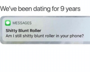 : We've been dating for 9 years  MESSAGES  Shitty Blunt Roller  Am I still shitty blunt roller in your phone?