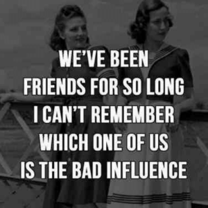 Bad, Friends, and Been: WE'VE BEEN  FRIENDS FOR SO LONG  ICAN'T REMEMBER  WHICH ONE OF US  IS THE BAD INFLUENCE