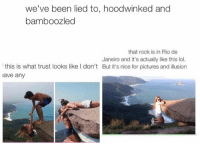 Rio, Rock, and Rio De Janeiro: we've been lied to, hoodwinked and  bamboozled  that rock is in Rio de  Janeiro and it's actually like this lol.  this is what trust looks like I don't But it's nice for pictures and illusion  lave any Smh No trust in there relationship 😒
