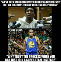 "Memes, Nba, and Snake: ""WE'VE BEEN STRUGGLING WITH INJURIES A LOT RECENTLY  BUT WE JUST HAVE TO KEEP TRUSTING THE PROCESS""  @一NBA.MEMES  35  ""WHY TRUST THE PROCESS WHEN YOU  CAN JUST JOIN A SUPER TEAM INSTEADA"" Snake don't need to trust the process when he can skip the process 😂💀 - Follow @2nbamemes - @_nba.memes"