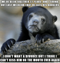 Kiss, Divorce, and Been: WE'VE BEEN TOGETHER 22 YEARS,AND I FOUND  OUT  LAST WEEKEND THAT HE EATS HIS BOOGERS  I DON'T WANT A DIVORCE BUT I THINK  CAN'T KISS HIM ON THE MOUTH EVER AGAIN  made on imqur Warning: gross.