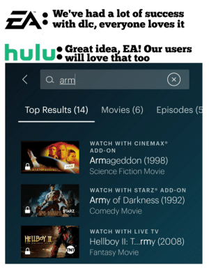 Dlc wins again: We've had a lot of success  CA with dlc, everyone loves it  EA:  TM  hulu:Great idea, EA! Our users  will love that too  hulu:  a arm  Episodes (5  Movies (6)  Top Results (14)  WATCH WITH CINEMAX®  ADD-ON  Armageddon (1998)  MAX  RMAGEDDON  Science Fiction Movie  WATCH WITH STARZ® ADD-ON  Army of Darkness (1992)  Comedy Movie  ARMY DARKNESS STARZ  WATCH WITH LIVE TV  HELLBOY I  Hellboy II: T...rmy (2008)  THE GOLDEN ARMY  INT  Fantasy Movie Dlc wins again