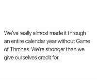 Game of Thrones, Calendar, and Game: We've really almost made it through  an entire calendar year without Game  of Thrones. We're stronger than we  give ourselves credit for. https://t.co/H03chgtuUb