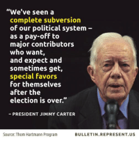 "Jimmy Carter, Memes, and Favors: ""We've seen a  complete subversion  of our political system  as a pay-off to  major contributors  who want,  and expect and  sometimes get,  special favors  for themselves  after the  election is over.""  PRESIDENT JIMMY CARTER  Source: Thom Hartmann Program  BULLETIN REPRESENT US He's right."