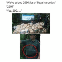 "I'm dead 😂😂: ""We've seized 299 kilos of illegal narcotics""  ""299?""  ""Yes, 299.... I'm dead 😂😂"