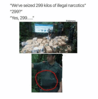 "Memes, Never, and 🤖: ""We've seized 299 kilos of illegal narcotics""  ""299?  ""Yes, 299....""  @dabmoms A missing kilo never hurt anyone... 😂 (@dabmoms2)"