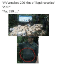 "Got, Yes, and All: ""We've seized 299 kilos of illegal narcotics""  ""299?""  ""Yes, 299..."" They got all 298 kilos."