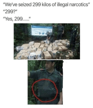 "Funny, Got, and Yes: ""We've seized 299 kilos of illegal narcotics""  ""299?""  ""Yes, 299..."" They got all 298 kilos. via /r/funny https://ift.tt/2y19H95"
