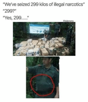 "narcotics: ""We've seized 299 kilos of illegal narcotics""  ""299?""  ""Yes, 299..""  @dabmoms"