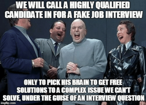 This is a very common occurrence with employers posting fake jobs to get free knowledge from candidates . I knew the answer, but excused my self and walked out of the interview. Dont fall into these traps.: WEWILL CALLA HIGHLY QUALIFIED  CANDIDATE IN FORA FAKE JOB INTERVIEW  ONLY TO PICK HIS BRAIN TO GET FREE  SOLUTIONS TO A COMPLEK ISSUEWE CANT  SOLVE, UNDER THE GUISE OFAN INTERVIEW QUESTION  imgflip.com This is a very common occurrence with employers posting fake jobs to get free knowledge from candidates . I knew the answer, but excused my self and walked out of the interview. Dont fall into these traps.