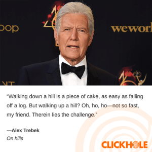 "Alex Trebek, Dank, and Cake: wewor  doc  NT  ""Walking down a hill is a piece of cake, as easy as falling  off a log. But walking up a hill? Oh, ho, ho-not so fast,  my friend. Therein lies the challenge.""  -Alex Trebek  On hills  CLICKHOLE Alex Trebek Said WHAT?"
