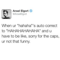 """Be Like, Funny, and Life: Ansel Elgort  @Ansel Elgort  When ur """"hahaha"""" I  s auto correct  to """"HAHAHAHAHAHA"""" and u  have to be like, sorry for the caps,  ur not that funny. Story of my life"""