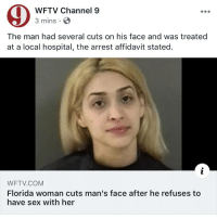 Funny, Sex, and Florida: WFTV Channel 9  3 mins  The man had several cuts on his face and was treated  at a local hospital, the arrest affidavit stated.  WFTV.COM  Florida woman cuts man's face after he refuses to  have sex with her Goodmorning this the BS we on in Florida