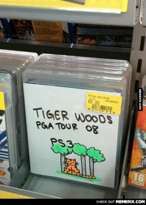 From a local game storeomg-humor.tumblr.com: WGTHE WARN  IN THE SHAD  PO-TIGER WOODS 08 P53  181138  €9,95  170514NKA3018  KÄYT ETTY  TIGER WOODS  PGA TOUR O8  PS3  16  www.pegi.into  ONY  CНECK OUT MЕМЕРIХ.COM  МЕМЕРХ.Сом From a local game storeomg-humor.tumblr.com