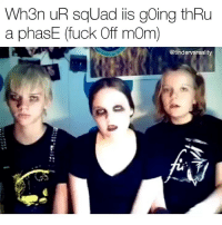 Dank, Squad, and Fuck: Wh3n uR sqUad iis going thRu  a phasE (fuck Off mOm)  @tindervsreality Tag your raWr squad 💀 follow my new account @mycringe