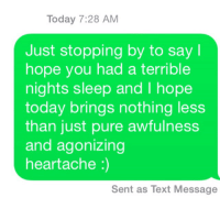 BEST WISHES!!!: Today 7:28 AM  Just stopping by to say I  hope you had a terrible  nights sleep and l hope  today brings nothing less  than just pure awfulness  and agonizing  heartache  Sent as Text Message BEST WISHES!!!