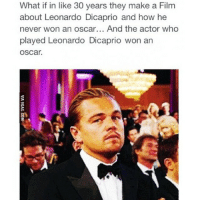 dicaprio oscar: What if in like 30 years they make a Film  about Leonardo Dicaprio and how he  never won an oscar... And the actor who  played Leonardo DiCaprio won an  OSCar.