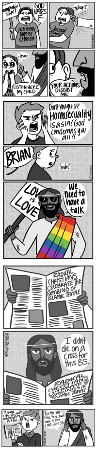 "queerlychristian:  danceswithunworldly:  aiko-mori-hates-pedos:  artbymoga: Throwback to all these Jesus comics I drew in 2012…  Good post OP   People forget that to Jesus, love was more important than the sins you commit   okay @danceswithunworldly but i'm pretty sure op's point with this comic is that being LGBT+ is not a sin. and that homophobia, islamophobia, bigotry and hatred are sins – ones that Jesus is not pumped about ( ""I didn't die on a cross for this BS"").  the sins you commit are important to Jesus because they cause harm – and homophobia, rather than being gay, is one of those sins.  : wha!?  Sl  BAPU  BAPTIST  CHUR(H  SUS  DISGUST  MyCHILD   Dortyouatti?  SaSin!God  condemns W  all!  BRIAN  heed to  have a  talk  0   CHRISTIANS  CELEBRATE TH  ISLAMIC TEMPUE  I didnt  die ona  Cross for  this BS  RADICAL   righte  homoSexvality  ar the last  2.000 yearsold. queerlychristian:  danceswithunworldly:  aiko-mori-hates-pedos:  artbymoga: Throwback to all these Jesus comics I drew in 2012…  Good post OP   People forget that to Jesus, love was more important than the sins you commit   okay @danceswithunworldly but i'm pretty sure op's point with this comic is that being LGBT+ is not a sin. and that homophobia, islamophobia, bigotry and hatred are sins – ones that Jesus is not pumped about ( ""I didn't die on a cross for this BS"").  the sins you commit are important to Jesus because they cause harm – and homophobia, rather than being gay, is one of those sins."