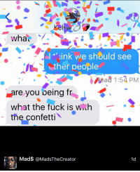 Mead, Wha, and Ther: wha  u  ink we should see  ther people  Mead 1:54 PM  Lare you being tr  what the fuck is w  h  the confetti  Mad$ @MadsTheCreator  1d im crying 💀