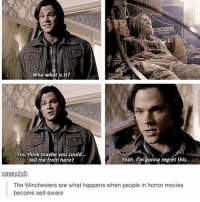 Memes, Movies, and Regret: Wha-what is it?  You think maybe you could...  Yeah. I'm gonna regret this.  tell me from here?  Case  2y5:  The Winchesters are what happens when people in horror movies  become self-aware supernatural Cw supernaturalcw dean cas castiel sam sammy samwinchester deanwinchester bobbysinger angel demon demons monsters supernaturalvideo video destiel jared jensen misha jaredpadalecki mishacollins jensenackles
