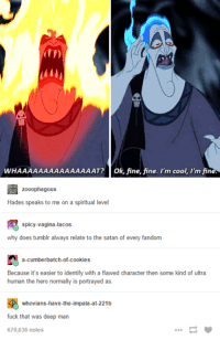 tumblr fuck: WHAAAAAAAAAAAAAAAT? Ok, fine, fine. I'm cool, I'm fine.  zooophagous  Hades speaks to me on a spiritual level  spicy-vagina-tacos  why does tumblr always relate to the satan of every fandom  a-Cumberbatch-of-cookies  Because it's easier to identify with a flawed character then some kind of ultra  human the hero normally is portrayed as  whovians-have-the-impala-at-221b  fuck that was deep man  670,636 notes