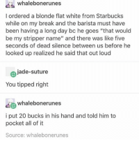 """I love interactions like this where both parties are equally dead inside - Max textpost textposts: whalebonerunes  l ordered a blonde flat white from Starbucks  while on my break and the barista must have  been having a long day bc he goes """"that would  be my stripper name"""" and there was like five  seconds of dead silence between us before he  looked up realized he said that out loud  jade-suture  You tipped right  whalebonerunes  i put 20 bucks in his hand and told him to  pocket all of it  Source: whalebonerunes I love interactions like this where both parties are equally dead inside - Max textpost textposts"""