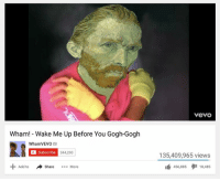 Classical Art, Add, and Wham: Wham! Wake Me Up Before You Gogh-Gogh  WhamVEVO M  Subscribe 344,290  a share  More  Add to  YeVO  135,409,965 views  18,485  456,885 One of the best songs of all time