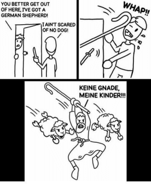 Sauerkraut! by Mario_Maus MORE MEMES: WHAP!!  YOU BETTER GET OUT  OF HERE, IVE GOT A  GERMAN SHEPHERD!  IAINT SCARED  OF NO DOG!  KEINE GNADE,  MEINE KINDER!! Sauerkraut! by Mario_Maus MORE MEMES