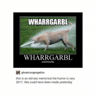 ye: WHARRGARBL  WHARRGARBL  WHARRGARBL  ghostcongregation  this is an old-ass meme but the humor is very  2017. this could have been made yesterday ye