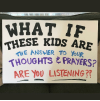 Memes, Protest, and Best: WHAT 1F  THESE KIDS ARE  ANSWER To You  THOUGHTS E PRAYERS?  ARE YO0 LISTENING?? All the Best Protest Signs from the March For Our Lives: http://bit.ly/2I3F5Xn