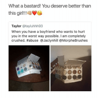 Friends, Memes, and The Worst: What a bastard! You deserve better than  this girl!-VG  this airlI!  Taylor @tayluhhh93  When you have a boyfriend who wants to hurt  you in the worst way possible. I am completely  crushed. #abuse @Jaclynhill @MorpheBrushes HELL NO! 😩😠😡 MAKEUPBABBLE FOLLOW ➡@makeupbabble⬅ FOR MORE💯 ➡️TURN ON POST NOTIFICATIONS ⬇TAG FRIENDS