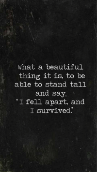 "i survived: What a beautiful  thing it is, to be  able to stand tall  and say,  ""I fell apart, and  I survived"