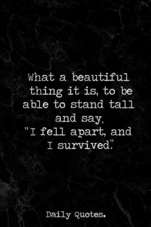 ": What a beautiful  thing it is, to be  able to stand tall  and say,  ""I fell apart, and  I survived.  Daily Quotes."