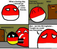 What a boring day.  German  NOO!  Let's be friends!  I should go  make  Some  friends.  But... we into EU togheter...  Noooooo!!!!!  Tought we could  into friendship I cri ;-;  ~Spring Brother 春哥