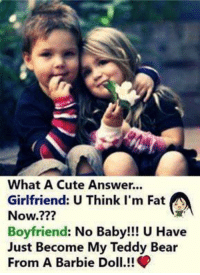 barbie doll: What A Cute Answer.  Girlfriend: U Think I'm Fat  Now.???  Boyfriend: No Baby!!! U Have  Just Become My Teddy Bear  From A Barbie Doll!!