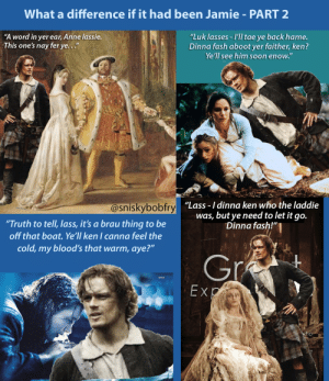 """Related to Outlander but not actual show – Gif and meme maker: What a difference if it had been Jamie -PART 2  """"Luk lasses -IIl tae ye back hame.  Dinna fash aboot yer faither, ken?  Ye'll see him soon enow.""""  """"A word in yer ear, Anne lassie  This one's nay fer ye...""""  ir  """"Lass -I dinna ken who the laddie  was, but ye need to let it go.  Dinna fash!""""  @sniskybobfry  """"Truth to tell, lass, it's a brau thing to be  off that boat.Ye'll ken I canna feel the  cold, my blood's that warm, aye?""""  E x Related to Outlander but not actual show – Gif and meme maker"""