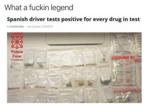 "Drugs, Spanish, and Test: What a fuckin legend  Spanish driver tests positive for every drug in test  last updated  By Camille Bello  13/08/2018  Policía  Foral  Foruzaingoa ""What drugs did you take?"" ""Yes"""