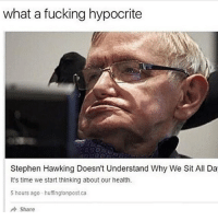 @tx.finestt I needa start stealing memes from you, these the kind I like: what a fucking hypocrite  Stephen Hawking Doesn't Understand Why We Sit All Da  It's time we start thinking about our health.  5 hours ago huffingtonpost ca  A Share @tx.finestt I needa start stealing memes from you, these the kind I like