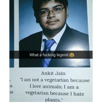 """Animals, Fucking, and Love: What a fucking legend  Ankit Jain  """"I am not a vegetarian because  I love animals; I am a  ne vegetarian because I hate  plants."""" Give this man an award."""