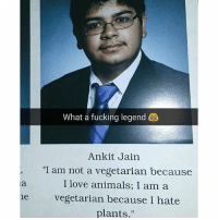 "Fucking Legend: What a fucking legend  Ankit Jain  ""I am not a vegetarian because  I love animals; I am a  vegetarian because I hate  plants.""  ne"