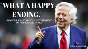 """🤣: """"WHAT A HAPPY  ENDING,  ROBERT KRAFT ON THE RETIREMENT  OF ROB GRONKOWSKI  @The Sport. Troll 🤣"""