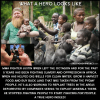 What a REAL hero looks like!  Justin Wren | Fight For The Forgotten Learn More → http://bit.ly/1LZNl7s ✌ Join Us → The Free Thought Project: WHAT A HERO LOOKS LIKE  THEFREETHOUGHTPROJECTCOM  MMA FIGHTER JUSTIN WREN LEFT THE OCTAGON AND FOR THE PAST  5 YEARS HAS BEEN FIGHTING SLAVERY AND OPPRESSION IN AFRICA.  WREN HAS HELPED DIG WELLS FOR CLEAN WATER. GROW & HARVEST  FOOD AND BUY BACK LAND THAT WAS TAKEN FROM THE PYGMY  PEOPLE. HE'S ALSO WORKING TO REPLANT TREES IN THE AREAS  DEFORESTED BY COMPANIES SEEING TO EXPLOIT MINERALS THERE.  HE STOPPED FIGHTING PEOPLE TO START FIGHTING FOR PEOPLE.  A TRUE HERO INDEED! What a REAL hero looks like!  Justin Wren | Fight For The Forgotten Learn More → http://bit.ly/1LZNl7s ✌ Join Us → The Free Thought Project