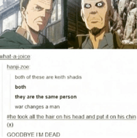 Anime, Head, and Memes: what-a-joice  hanji-zoe  both of these are keith shadis  both  they are the same person  war changes a man  he took all the hair on his head and put it on his chin  GOODBYE I'M DEAD I ran out of things to post. I thought about not putting a caption on this post, but then people would ask me more questions and that's the last thing I want right now ✩ anime manga otaku tumblr kawaii bts bangtan fairytail tokyoghoul attackontitan animeboy onepiece bleach swordartonline aot blackbutler deathnote yurionice shingekinokyojin killingstalking army snk kpop bangtanboys sao yaoi btsarmy animedrawing animelove bnha