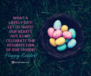 Happy Easter Quotes For A Hope-Filled Sunday #sayingimages #happyeaster #happyeasterquotes #easterquotes: WHAT A  LOVELY DAY  LET US SHOUT  OUR HEARTS  OUT AS WE  CELEBRATE THE  RESURRECTION  OF OUR SAVIOR!  Happy Sastert  Sayinglmages.co Happy Easter Quotes For A Hope-Filled Sunday #sayingimages #happyeaster #happyeasterquotes #easterquotes