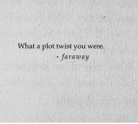 You, What, and Plot: What a plot twist you were.  faraway