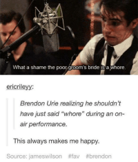 """grooms bride: What a shame the poor groom's bride is a Whore  ericrile  Brendon Urie realizing he shouldn't  have just said """"whore"""" during an on-  air performance  This always makes me happy.  Source: jameswilson"""