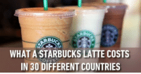 Starbucks: WHAT A STARBUCKS LATTE COSTS  IN 30 DIFFERENT COUNTRIES