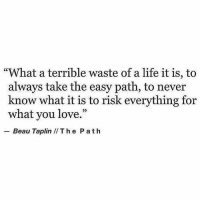 "Life, Love, and Never: ""What a terrible waste of a life it is, to  always take the easy path, to never  know what it is to risk everything for  what you love.""  29  Beau Taplin IIThe P ath"