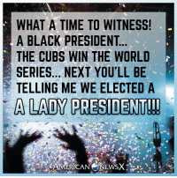 Memes, News, and American: WHAT A TIME TO WITNESS!  A BLACK PRESIDENT  THE CUBS WIN THE WORLD  SERIES... NEXT YOU'LL BE  TELLING ME WE ELECTED A  A LADY PRESIDENT!! American News X [MS]