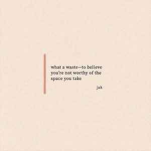 jak: what a waste-to believe  you're not worthy of the  space you take  jak